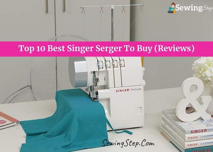 Top 10 Best Singer Serger To Buy In 2020 Reviews Buyer Guide Sewing Step